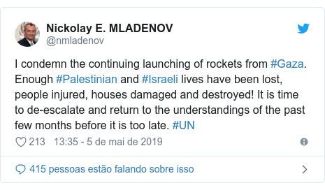 Twitter post de @nmladenov: I condemn the continuing launching of rockets from #Gaza. Enough #Palestinian and #Israeli lives have been lost, people injured, houses damaged and destroyed! It is time to de-escalate and return to the understandings of the past few months before it is too late. #UN