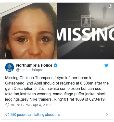 Twitter post by @northumbriapol: Missing Chelsea Thompson 14yrs left her home in Gateshead  2nd April should of returned at 8 30pm after the gym.Description 5' 2,slim,white complexion but can use fake tan,last seen wearing  camouflage puffer jacket,black leggings,grey Nike trainers. Ring101 ref 1069 of 02/04/19.
