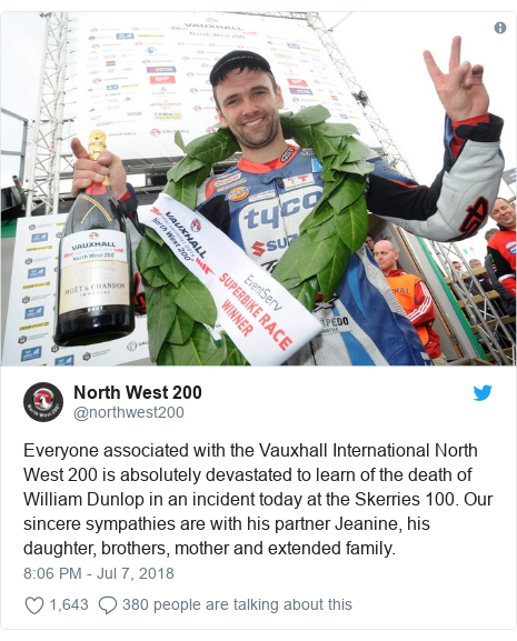 Twitter post by @northwest200: Everyone associated with the Vauxhall International North West 200 is absolutely devastated to learn of the death of William Dunlop in an incident today at the Skerries 100. Our sincere sympathies are with his partner Jeanine, his daughter, brothers, mother and extended family.
