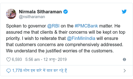 ट्विटर पोस्ट @nsitharaman: Spoken to governor @RBI on the #PMCBank matter. He assured me that clients & their concerns will be kept on top priority. I wish to reiterate that @FinMinIndia will ensure that customers concerns are comprehensively addressed. We understand the justified worries of the customers.