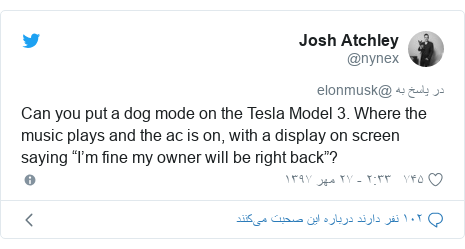 "پست توییتر از @nynex: Can you put a dog mode on the Tesla Model 3. Where the music plays and the ac is on, with a display on screen saying ""I'm fine my owner will be right back""?"