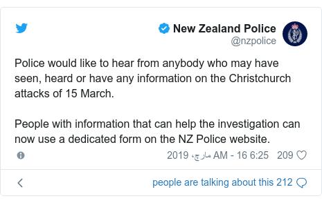 ٹوئٹر پوسٹس @nzpolice کے حساب سے: Police would like to hear from anybody who may have seen, heard or have any information on the Christchurch attacks of 15 March.  People with information that can help the investigation can now use a dedicated form on the NZ Police website.