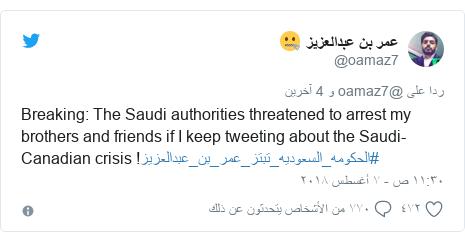 تويتر رسالة بعث بها @oamaz7: Breaking  The Saudi authorities threatened to arrest my brothers and friends if I keep tweeting about the Saudi-Canadian crisis !#الحكومه_السعوديه_تبتز_عمر_بن_عبدالعزيز