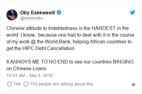 Twitter post by @obyezeks: Chinese attitude to Indebtedness is the HARDEST in the world. I know,  because one had to deal with it in the course of my work @ the World Bank, helping African countries to get the HIPC Debt Cancellation.It ANNOYS ME TO NO END to see our countries BINGING on Chinese Loans.