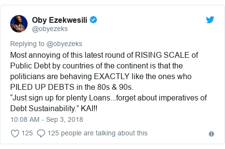 """Twitter post by @obyezeks: Most annoying of this latest round of RISING SCALE of Public Debt by countries of the continent is that the politicians are behaving EXACTLY like the ones who PILED UP DEBTS in the 80s & 90s.""""Just sign up for plenty Loans...forget about imperatives of Debt Sustainability."""" KAI!!"""