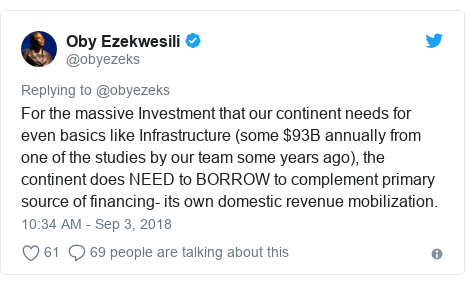 Twitter post by @obyezeks: For the massive Investment that our continent needs for even basics like Infrastructure (some $93B annually from one of the studies by our team some years ago), the continent does NEED to BORROW to complement primary source of financing- its own domestic revenue mobilization.