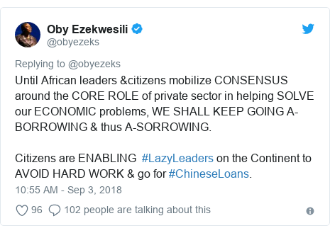 Twitter post by @obyezeks: Until African leaders &citizens mobilize CONSENSUS around the CORE ROLE of private sector in helping SOLVE our ECONOMIC problems, WE SHALL KEEP GOING A-BORROWING & thus A-SORROWING.Citizens are ENABLING  #LazyLeaders on the Continent to AVOID HARD WORK & go for #ChineseLoans.