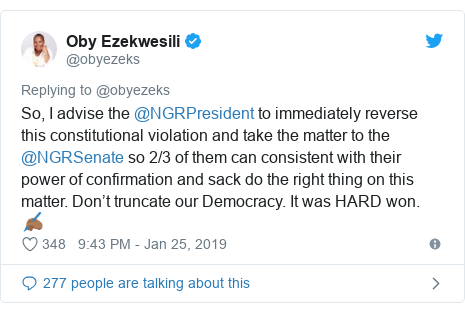 Twitter post by @obyezeks: So, I advise the @NGRPresident to immediately reverse this constitutional violation and take the matter to the @NGRSenate so 2/3 of them can consistent with their power of confirmation and sack do the right thing on this matter. Don't truncate our Democracy. It was HARD won. ✍🏾