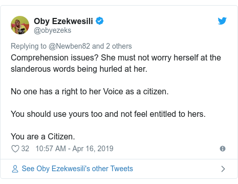 Twitter post by @obyezeks: Comprehension issues? She must not worry herself at the slanderous words being hurled at her. No one has a right to her Voice as a citizen. You should use yours too and not feel entitled to hers. You are a Citizen.