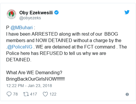 Twitter post by @obyezeks: P @MBuhari   I have been ARRESTED along with rest of our  BBOG members and NOW DETAINED without a charge by the .@PoliceNG . WE are detained at the FCT command . The Police here has REFUSED to tell us why we are DETAINED. What Are WE Demanding? BringBackOurGirlsNOW!!!!!!!