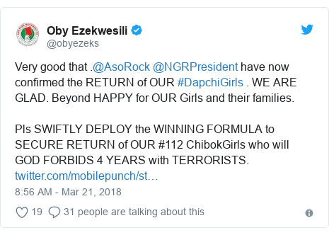 Twitter post by @obyezeks: Very good that .@AsoRock @NGRPresident have now confirmed the RETURN of OUR #DapchiGirls . WE ARE GLAD. Beyond HAPPY for OUR Girls and their families. Pls SWIFTLY DEPLOY the WINNING FORMULA to SECURE RETURN of OUR #112 ChibokGirls who will GOD FORBIDS 4 YEARS with TERRORISTS.