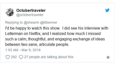 Twitter post by @octobertraveler: I'd be happy to watch this show.  I did see his interview with Letterman on Netflix, and I realized how much I missed such a calm, thoughtful, and engaging exchange of ideas between two sane, articulate people.