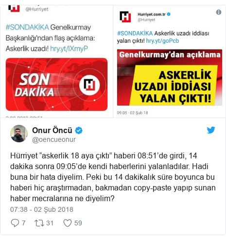 """@oencueonur tarafından yapılan Twitter paylaşımı: Hürriyet """"askerlik 18 aya çıktı"""" haberi 08 51'de girdi, 14 dakika sonra 09 05'de kendi haberlerini yalanladılar. Hadi buna bir hata diyelim. Peki bu 14 dakikalık süre boyunca bu haberi hiç araştırmadan, bakmadan copy-paste yapıp sunan haber mecralarına ne diyelim?"""