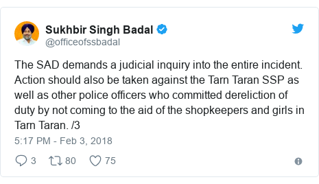Twitter post by @officeofssbadal: The SAD demands a judicial inquiry into the entire incident. Action should also be taken against the Tarn Taran SSP as well as other police officers who committed dereliction of duty by not coming to the aid of the shopkeepers and girls in Tarn Taran. /3