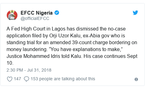 """Twitter post by @officialEFCC: A Fed High Court in Lagos has dismissed the no-case application filed by Orji Uzor Kalu, ex-Abia gov who is standing trial for an amended 39-count charge bordering on money laundering. """"You have explanations to make,"""" Justice Mohammed Idris told Kalu. His case continues Sept 10."""