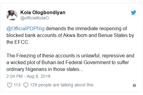 Twitter post by @officialKolaO: @OfficialPDPNig demands the immediate reopening of blocked bank accounts of Akwa Ibom and Benue States by the EFCC.The Freezing of these accounts is unlawful, repressive and a wicked plot of Buhari-led Federal Government to suffer ordinary Nigerians in those states...