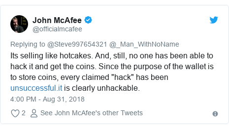 """Twitter post by @officialmcafee: Its selling like hotcakes. And, still, no one has been able to hack it and get the coins. Since the purpose of the wallet is to store coins, every claimed """"hack"""" has been  is clearly unhackable."""