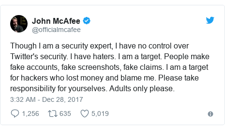 Twitter post by @officialmcafee: Though I am a security expert, I have no control over Twitter's security. I have haters. I am a target. People make fake accounts, fake screenshots, fake claims. I am a target for hackers who lost money and blame me. Please take responsibility for yourselves. Adults only please.