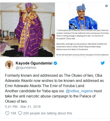 Twitter post by @ogundamisi: Formerly known and addressed as The Oluwo of Iwo, Oba Adewale Akanbi now wishes to be known and addresed as Emir Adewale Akanbi The Emir of Yoruba Land. Another candidate for Yaba apa osi. @ndlea_nigeria must take the anti narcotic abuse campaign to the Palace of Oluwo of Iwo.