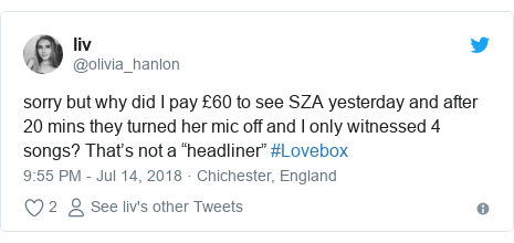 "Twitter post by @olivia_hanlon: sorry but why did I pay £60 to see SZA yesterday and after 20 mins they turned her mic off and I only witnessed 4 songs? That's not a ""headliner"" #Lovebox"