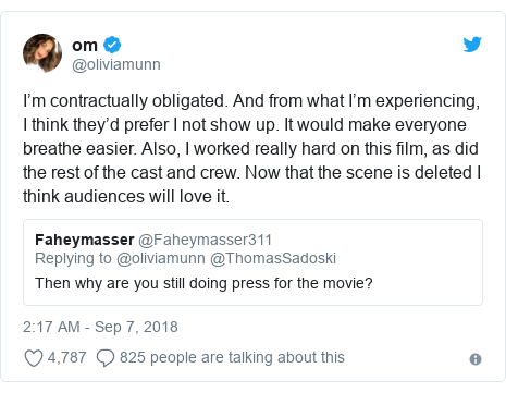 Twitter post by @oliviamunn: I'm contractually obligated. And from what I'm experiencing, I think they'd prefer I not show up. It would make everyone breathe easier. Also, I worked really hard on this film, as did the rest of the cast and crew. Now that the scene is deleted I think audiences will love it.