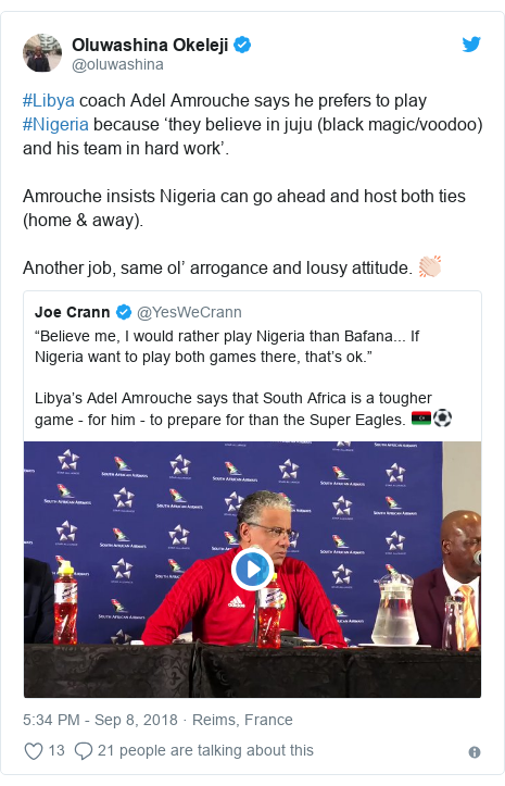 Twitter post by @oluwashina: #Libya coach Adel Amrouche says he prefers to play #Nigeria because 'they believe in juju (black magic/voodoo) and his team in hard work'.Amrouche insists Nigeria can go ahead and host both ties (home & away).Another job, same ol' arrogance and lousy attitude. 👏🏻