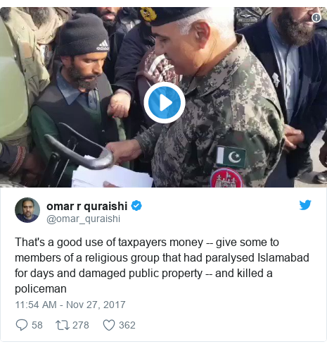 Twitter post by @omar_quraishi: That's a good use of taxpayers money -- give some to members of a religious group that had paralysed Islamabad for days and damaged public property -- and killed a policeman