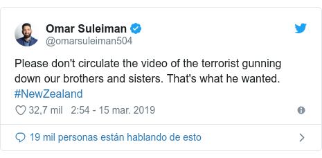 Publicación de Twitter por @omarsuleiman504: Please don't circulate the video of the terrorist gunning down our brothers and sisters. That's what he wanted. #NewZealand