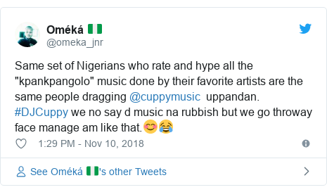 "Twitter post by @omeka_jnr: Same set of Nigerians who rate and hype all the  ""kpankpangolo"" music done by their favorite artists are the same people dragging @cuppymusic  uppandan. #DJCuppy we no say d music na rubbish but we go throway face manage am like that.😊😂"
