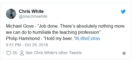 """Twitter post by @onechriswhite: Michael Gove - """"Job done. There's absolutely nothing more we can do to humiliate the teaching profession"""".Philip Hammond - """"Hold my beer..""""#LittleExtras"""