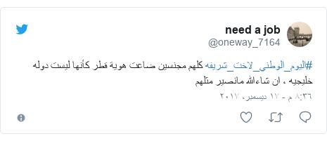تويتر رسالة بعث بها @oneway_7164: #اليوم_الوطني_لاخت_شريفه كلهم مجنسين ضاعت هوية قطر كأنها ليست دوله خليجيه ، ان شاءالله مانصير مثلهم