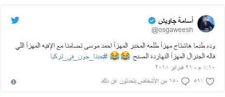 تويتر رسالة بعث بها @osgaweesh: وده طبعا هاشتاج مهزأ طلعه المخبر المهزأ احمد موسى تضامنا مع الإفيه المهزأ اللي قاله الجنرال المهزأ النهاردة الصبح 😂😂 #جبنا_جون_في_تركيا