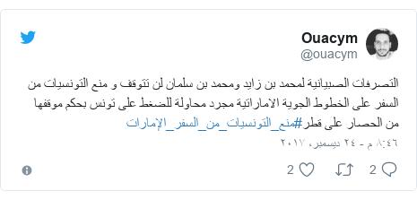 تويتر رسالة بعث بها @ouacym: التصرفات الصبيانية لمحمد بن زايد ومحمد بن سلمان لن تتوقف و منع التونسيات من السفر على الخطوط الجوية الاماراتية مجرد محاولة للضغط على تونس بحكم موقفها من الحصار على قطر#منع_التونسيات_من_السفر_الإمارات