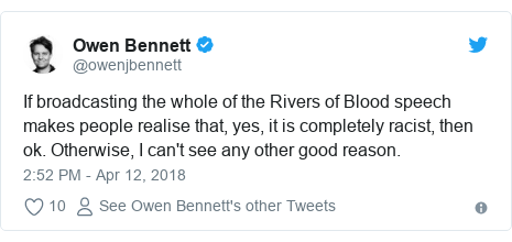 Twitter post by @owenjbennett: If broadcasting the whole of the Rivers of Blood speech makes people realise that, yes, it is completely racist, then ok. Otherwise, I can't see any other good reason.