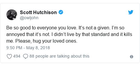 Twitter post by @owljohn: Be so good to everyone you love. It's not a given. I'm so annoyed that it's not. I didn't live by that standard and it kills me. Please, hug your loved ones.