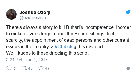Twitter post by @ozorjijoshua: There's always a story to kill Buhari's incompetence. Inorder to make citizens forget about the Benue killings, fuel scarcity, the appointment of dead persons and other current issues in the country, a #Chibok  girl is rescued. Well, kudos to those directing this script
