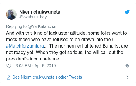 Twitter wallafa daga @ozubulu_boy: And with this kind of lackluster attitude, some folks want to mock those who have refused to be drawn into their #Matchforzamfara... The northern enlightened Buharist are not ready yet. When they get serious, the will call out the president's incompetence
