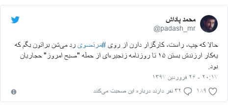 """پست توییتر از @padash_mr: حالا که چپ، راست، کارگزار دارن از روی #مرتضوی رد میشن براتون بگم که یهکار ارزندش بستن ۱۵ تا روزنامه زنجیرهای از حمله """"صبح امروز"""" حجاریان بود."""