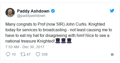 Twitter post by @paddyashdown: Many congrats to Prof (now SIR) John Curtis. Knighted today for services to broadcasting - not least causing me to have to eat my hat for disagreeing with him! Nice to see a national treasure Knighted!🎩🎩🎩