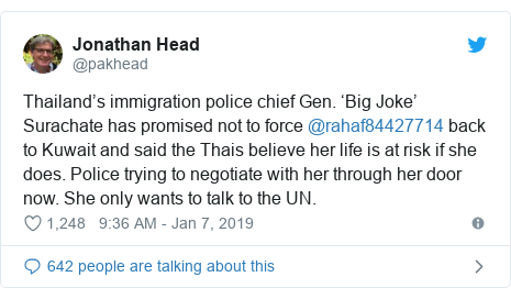Twitter post by @pakhead: Thailand's immigration police chief Gen. 'Big Joke' Surachate has promised not to force @rahaf84427714 back to Kuwait and said the Thais believe her life is at risk if she does. Police trying to negotiate with her through her door now. She only wants to talk to the UN.