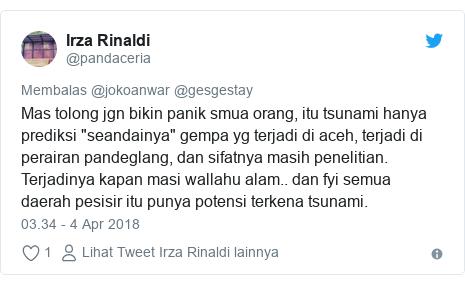 """Twitter pesan oleh @pandaceria: Mas tolong jgn bikin panik smua orang, itu tsunami hanya prediksi """"seandainya"""" gempa yg terjadi di aceh, terjadi di perairan pandeglang, dan sifatnya masih penelitian. Terjadinya kapan masi wallahu alam.. dan fyi semua daerah pesisir itu punya potensi terkena tsunami."""