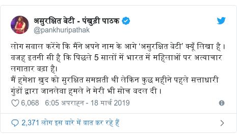 ट्विटर पोस्ट @pankhuripathak: लोग सवाल करेंगे कि मैंने अपने नाम के आगे 'असुरक्षित बेटी' क्यूँ लिखा है । वजह इतनी सी है कि पिछले 5 सालों में भारत में महिलाओं पर अत्याचार लगातार बढ़ा है। मैं हमेशा ख़ुद को सुरक्षित समझती थी लेकिन कुछ महीने पहले सत्ताधारी गुंडों द्वारा जानलेवा हमले ने मेरी भी सोच बदल दी ।