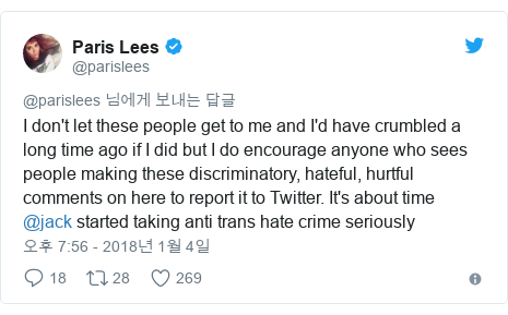 Twitter post by @parislees: I don't let these people get to me and I'd have crumbled a long time ago if I did but I do encourage anyone who sees people making these discriminatory, hateful, hurtful comments on here to report it to Twitter. It's about time @jack started taking anti trans hate crime seriously