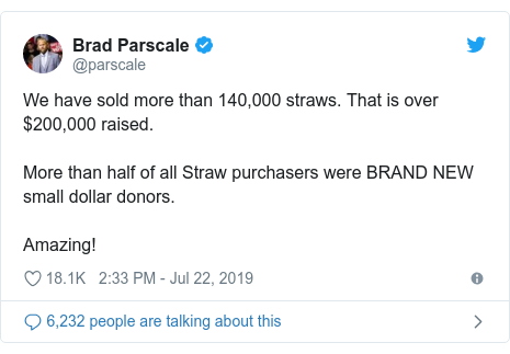 Twitter post by @parscale: We have sold more than 140,000 straws. That is over $200,000 raised.More than half of all Straw purchasers were BRAND NEW small dollar donors.Amazing!