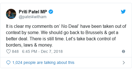 Twitter post by @patel4witham: It is clear my comments on' No Deal' have been taken out of context by some. We should go back to Brussels & get a better deal. There is still time. Let's take back control of borders, laws & money.