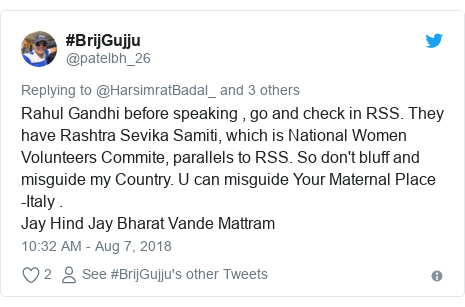 Twitter post by @patelbh_26: Rahul Gandhi before speaking , go and check in RSS. They have Rashtra Sevika Samiti, which is National Women Volunteers Commite, parallels to RSS. So don't bluff and misguide my Country. U can misguide Your Maternal Place -Italy .Jay Hind Jay Bharat Vande Mattram