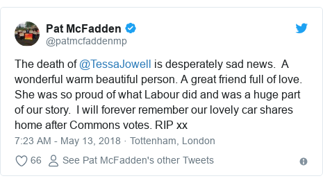 Twitter post by @patmcfaddenmp: The death of @TessaJowell is desperately sad news.  A wonderful warm beautiful person. A great friend full of love.  She was so proud of what Labour did and was a huge part of our story.  I will forever remember our lovely car shares home after Commons votes. RIP xx