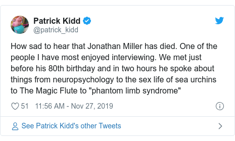 "Twitter post by @patrick_kidd: How sad to hear that Jonathan Miller has died. One of the people I have most enjoyed interviewing. We met just before his 80th birthday and in two hours he spoke about things from neuropsychology to the sex life of sea urchins to The Magic Flute to ""phantom limb syndrome"""
