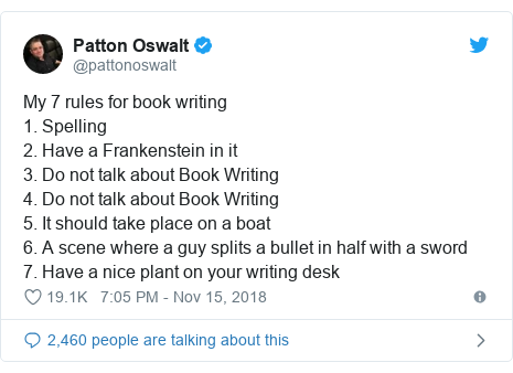 Twitter post by @pattonoswalt: My 7 rules for book writing1. Spelling2. Have a Frankenstein in it3. Do not talk about Book Writing4. Do not talk about Book Writing5. It should take place on a boat6. A scene where a guy splits a bullet in half with a sword 7. Have a nice plant on your writing desk