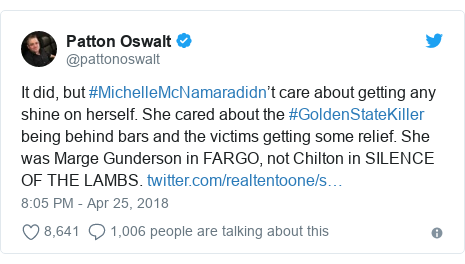 Twitter post by @pattonoswalt: It did, but #MichelleMcNamaradidn't care about getting any shine on herself. She cared about the #GoldenStateKiller being behind bars and the victims getting some relief. She was Marge Gunderson in FARGO, not Chilton in SILENCE OF THE LAMBS.
